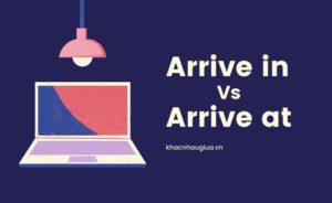khác nhau giữa arrive in và arrive at