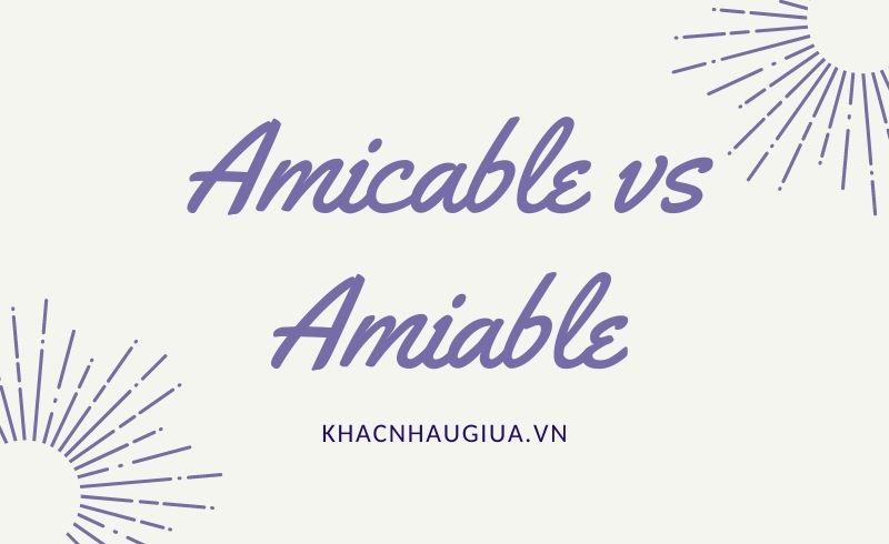 Khác nhau giữa Amicable và Amiable