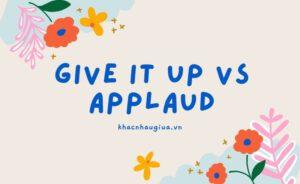 """Khác nhau giữa Give it up""""và Applaud"""