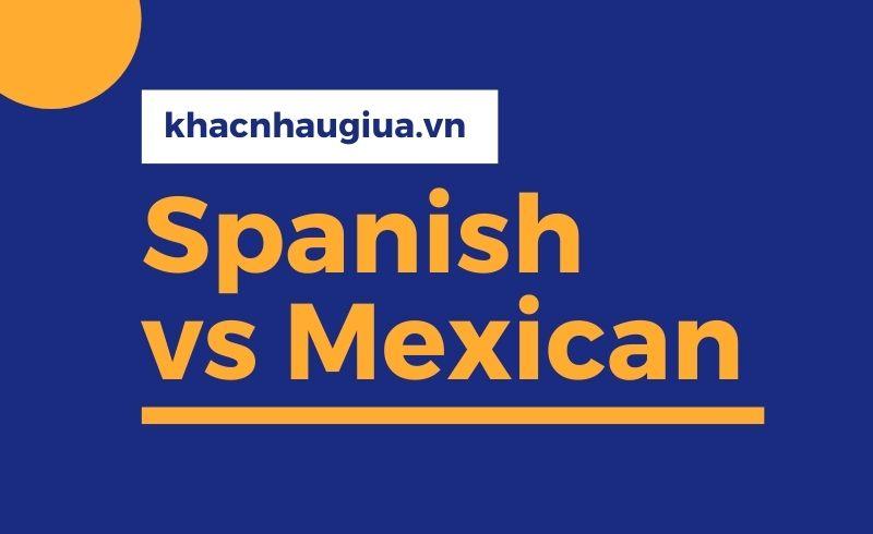 Khác nhau giữa Spanish và Mexican
